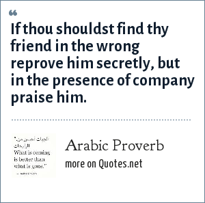 Arabic Proverb: If thou shouldst find thy friend in the wrong reprove him secretly, but in the presence of company praise him.