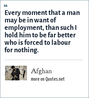 Afghan: Every moment that a man may be in want of employment, than such I hold him to be far better who is forced to labour for nothing.