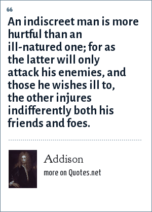 Addison: An indiscreet man is more hurtful than an ill-natured one; for as the latter will only attack his enemies, and those he wishes ill to, the other injures indifferently both his friends and foes.