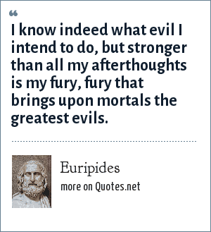 Euripides: I know indeed what evil I intend to do, but stronger than all my afterthoughts is my fury, fury that brings upon mortals the greatest evils.