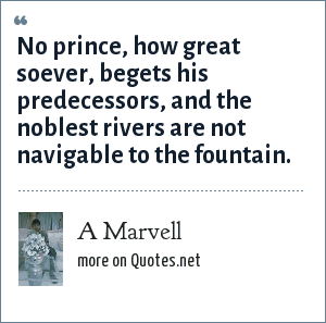 A Marvell: No prince, how great soever, begets his predecessors, and the noblest rivers are not navigable to the fountain.