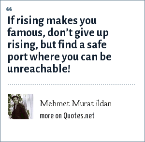 Mehmet Murat ildan: If rising makes you famous, don't give up rising, but find a safe port where you can be unreachable!