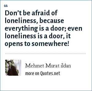 Mehmet Murat ildan: Don't be afraid of loneliness, because everything is a door; even loneliness is a door, it opens to somewhere!