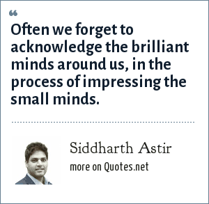 Siddharth Astir: Often we forget to acknowledge the brilliant minds around us, in the process of impressing the small minds.