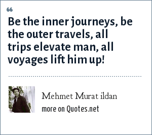 Mehmet Murat ildan: Be the inner journeys, be the outer travels, all trips elevate man, all voyages lift him up!
