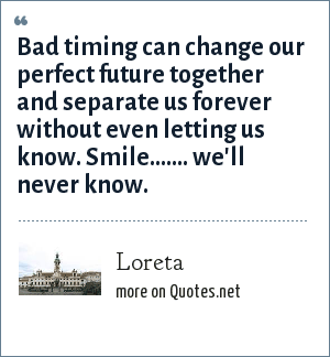 Loreta: Bad timing can change our perfect future together and separate us forever without even letting us know. Smile....... we'll never know.
