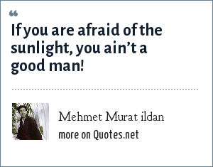 Mehmet Murat ildan: If you are afraid of the sunlight, you ain't a good man!