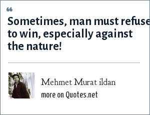Mehmet Murat ildan: Sometimes, man must refuse to win, especially against the nature!