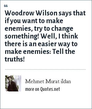Mehmet Murat ildan: Woodrow Wilson says that if you want to make enemies, try to change something! Well, I think there is an easier way to make enemies: Tell the truths!