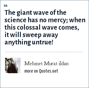 Mehmet Murat ildan: The giant wave of the science has no mercy; when this colossal wave comes, it will sweep away anything untrue!
