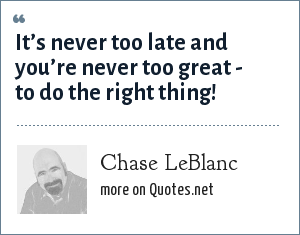 Chase LeBlanc: It's never too late and you're never too great - to do the right thing!