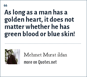 Mehmet Murat ildan: As long as a man has a golden heart, it does not matter whether he has green blood or blue skin!
