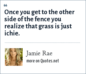 Jamie Rae: Once you get to the other side of the fence you realize that grass is just ichie.
