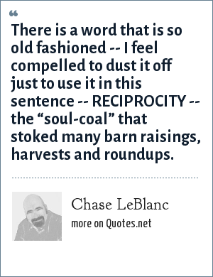 "Chase LeBlanc: There is a word that is so old fashioned -- I feel compelled to dust it off just to use it in this sentence -- RECIPROCITY -- the ""soul-coal"" that stoked many barn raisings, harvests and roundups."