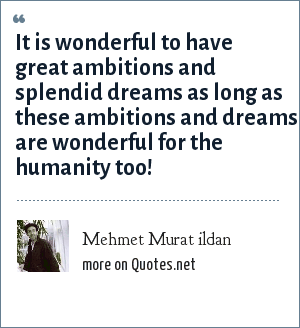Mehmet Murat ildan: It is wonderful to have great ambitions and splendid dreams as long as these ambitions and dreams are wonderful for the humanity too!