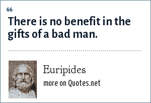 Euripides: There is no benefit in the gifts of a bad man.