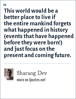 Sharang Dev: This world would be a better place to live if the entire mankind forgets what happened in history (events that have happened before they were born!) and just focus on the present and coming future.