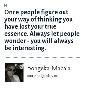 Bongeka Macala: Once people figure out your way of thinking you have lost your true essence. Always let people wonder - you will always be interesting.