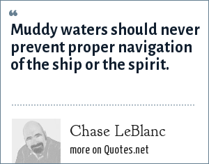 Chase LeBlanc: Muddy waters should never prevent proper navigation of the ship or the spirit.