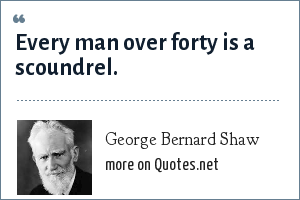 George Bernard Shaw: Every man over forty is a scoundrel.