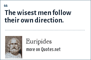 Euripides: The wisest men follow their own direction.