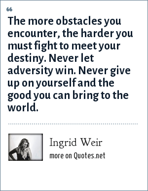 Ingrid Weir: The more obstacles you encounter, the harder you must fight to meet your destiny. Never let adversity win. Never give up on yourself and the good you can bring to the world.