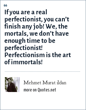 Mehmet Murat ildan: If you are a real perfectionist, you can't finish any job! We, the mortals, we don't have enough time to be perfectionist! Perfectionism is the art of immortals!