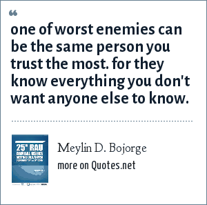 Meylin D. Bojorge: one of worst enemies can be the same person you trust the most. for they know everything you don't want anyone else to know.