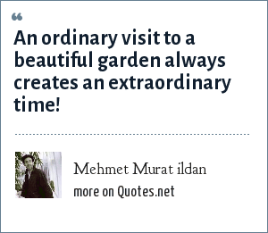 Mehmet Murat ildan: An ordinary visit to a beautiful garden always creates an extraordinary time!
