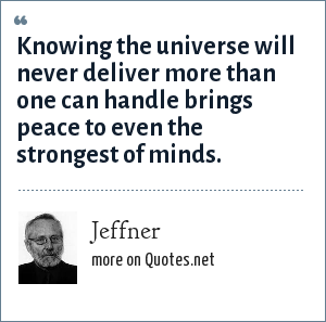Jeffner: Knowing the universe will never deliver more than one can handle brings peace to even the strongest of minds.