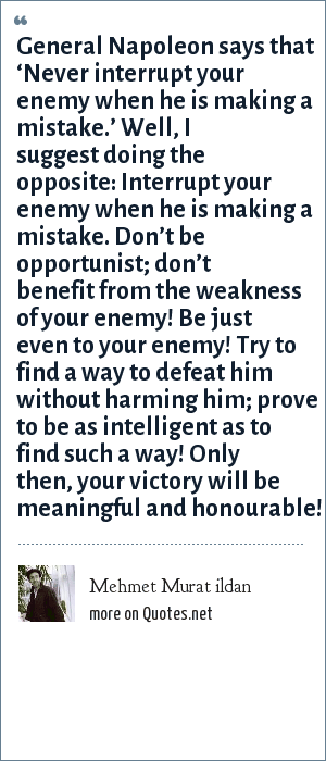 Mehmet Murat ildan: General Napoleon says that 'Never interrupt your enemy when he is making a mistake.' Well, I suggest doing the opposite: Interrupt your enemy when he is making a mistake. Don't be opportunist; don't benefit from the weakness of your enemy! Be just even to your enemy! Try to find a way to defeat him without harming him; prove to be as intelligent as to find such a way! Only then, your victory will be meaningful and honourable!