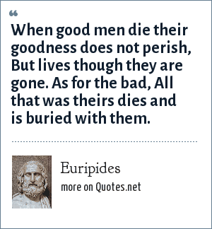Euripides: When good men die their goodness does not perish, But lives though they are gone. As for the bad, All that was theirs dies and is buried with them.