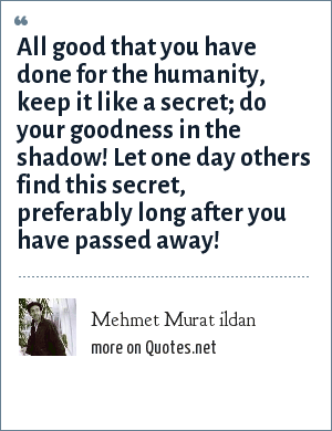 Mehmet Murat ildan: All good that you have done for the humanity, keep it like a secret; do your goodness in the shadow! Let one day others find this secret, preferably long after you have passed away!
