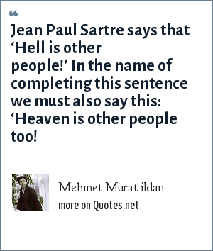 Mehmet Murat ildan: Jean Paul Sartre says that 'Hell is other people!' In the name of completing this sentence we must also say this: 'Heaven is other people too!