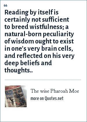 The wise Pharoah Moe: Reading by itself is certainly not sufficient to breed wistfulness; a natural-born peculiarity of wisdom ought to exist in one's very brain cells, and reflected on his very deep beliefs and thoughts..