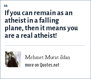 Mehmet Murat ildan: If you can remain as an atheist in a falling plane, then it means you are a real atheist!