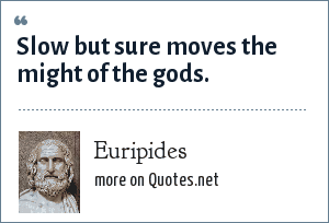 Euripides: Slow but sure moves the might of the gods.
