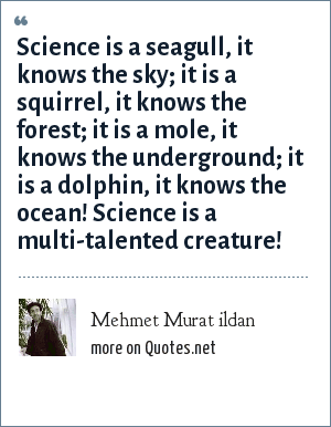 Mehmet Murat ildan: Science is a seagull, it knows the sky; it is a squirrel, it knows the forest; it is a mole, it knows the underground; it is a dolphin, it knows the ocean! Science is a multi-talented creature!