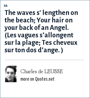 Charles de LEUSSE: The waves s' lengthen on the beach; Your hair on your back of an Angel. (Les vagues s'allongent sur la plage; Tes cheveux sur ton dos d'ange. )