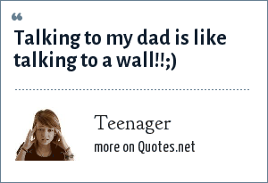 Teenager: TALKING TO MY DAD IS LIKE TALKING TO A WALL!!;)