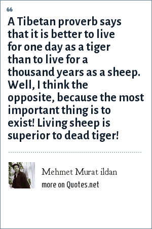 Mehmet Murat ildan: A Tibetan proverb says that it is better to live for one day as a tiger than to live for a thousand years as a sheep. Well, I think the opposite, because the most important thing is to exist! Living sheep is superior to dead tiger!