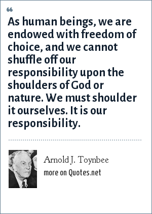Arnold J. Toynbee: As human beings, we are endowed with freedom of choice, and we cannot shuffle off our responsibility upon the shoulders of God or nature. We must shoulder it ourselves. It is our responsibility.