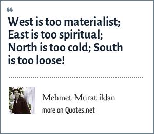 Mehmet Murat ildan: West is too materialist; East is too spiritual; North is too cold; South is too loose!