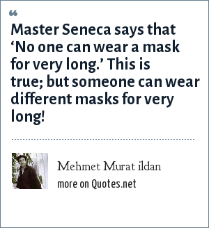 Mehmet Murat ildan: Master Seneca says that 'No one can wear a mask for very long.' This is true; but someone can wear different masks for very long!