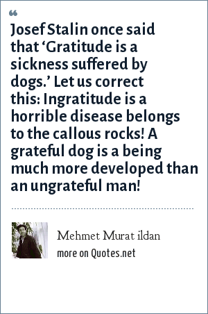 Mehmet Murat ildan: Josef Stalin once said that 'Gratitude is a sickness suffered by dogs.' Let us correct this: Ingratitude is a horrible disease belongs to the callous rocks! A grateful dog is a being much more developed than an ungrateful man!