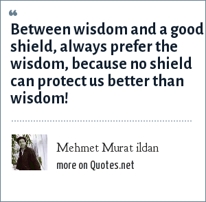 Mehmet Murat ildan: Between wisdom and a good shield, always prefer the wisdom, because no shield can protect us better than wisdom!