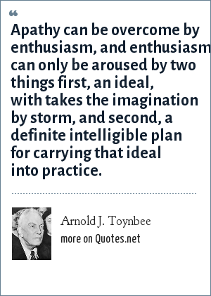 Arnold J. Toynbee: Apathy can be overcome by enthusiasm, and enthusiasm can only be aroused by two things first, an ideal, with takes the imagination by storm, and second, a definite intelligible plan for carrying that ideal into practice.