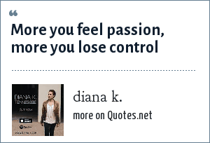 diana k.: More you feel passion, more you lose control
