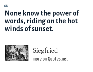 Siegfried: None know the power of words, riding on the hot winds of sunset.