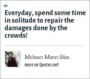 Mehmet Murat ildan: Everyday, spend some time in solitude to repair the damages done by the crowds!